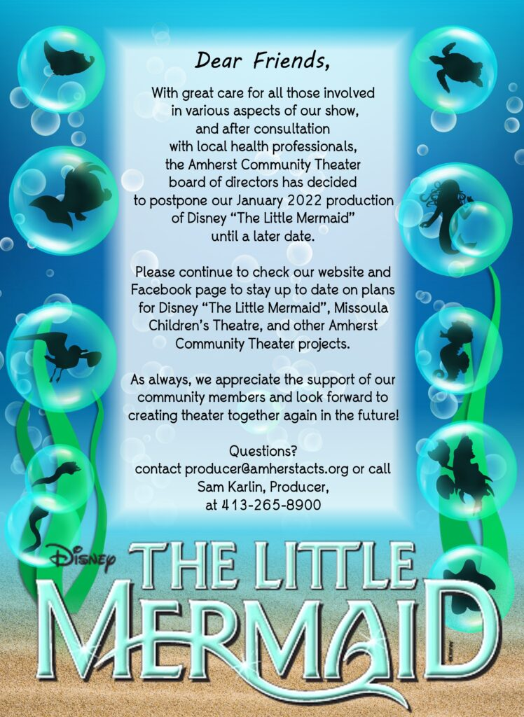 """Image with this text: """"Dear Friends, with great care for all those involved in various aspects of our show, and after consultation with local health professionals, the Amherst Community Theater board of directors has decided to postpone our January 2022 production of Disney """"The Little Mermaid"""" until a later date.  Please continue to check our website and Facebook page to stay up to date on plans for Disney """"The Little Mermaid"""", Missoula Children's Theatre, and other Amherst Community Theater projects.  As always, we appreciate the support of our community members and look forward to creating theater together again in the future!  Questions? contact producer@amherstacts.org or call Sam Karlin, Producer, at 413-265-8900"""""""